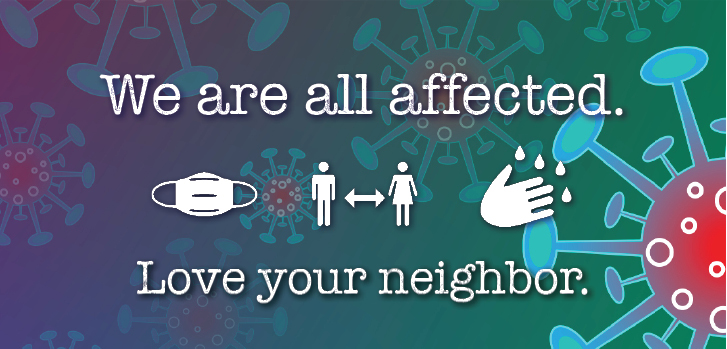 We are all affected. Love your neighbor: wear a mask, distance, wash hands.